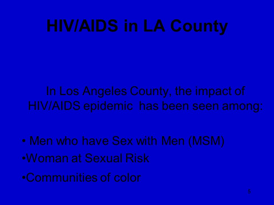 HIV/AIDS in LA County In Los Angeles County, the impact of HIV/AIDS epidemic has been seen among: Men who have Sex with Men (MSM)