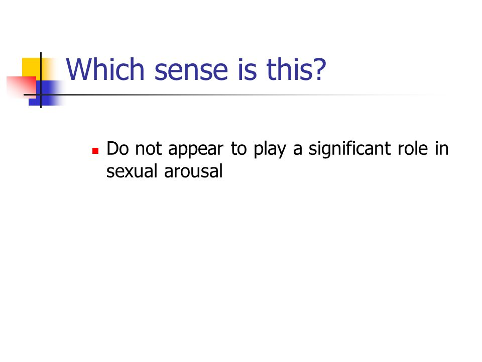 Which sense is this Do not appear to play a significant role in sexual arousal