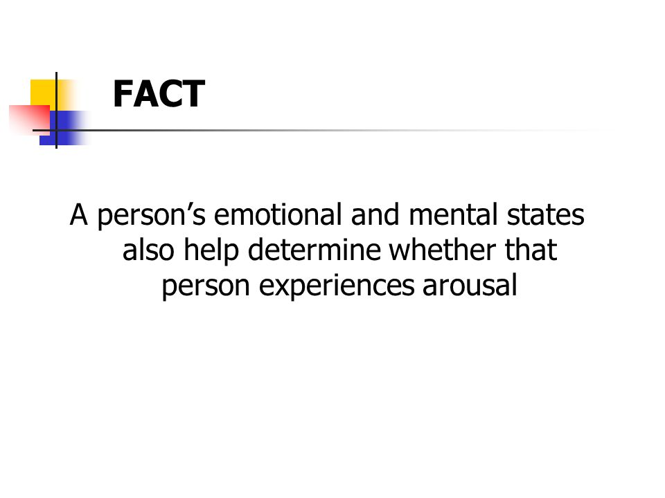 FACT A person's emotional and mental states also help determine whether that person experiences arousal.