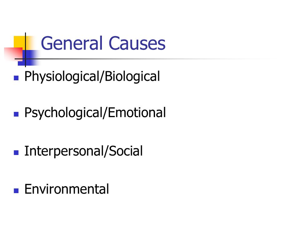 General Causes Physiological/Biological Psychological/Emotional
