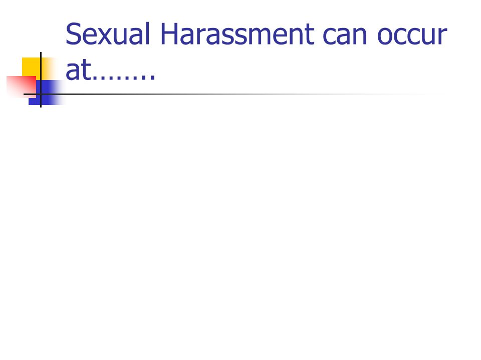 Sexual Harassment can occur at……..