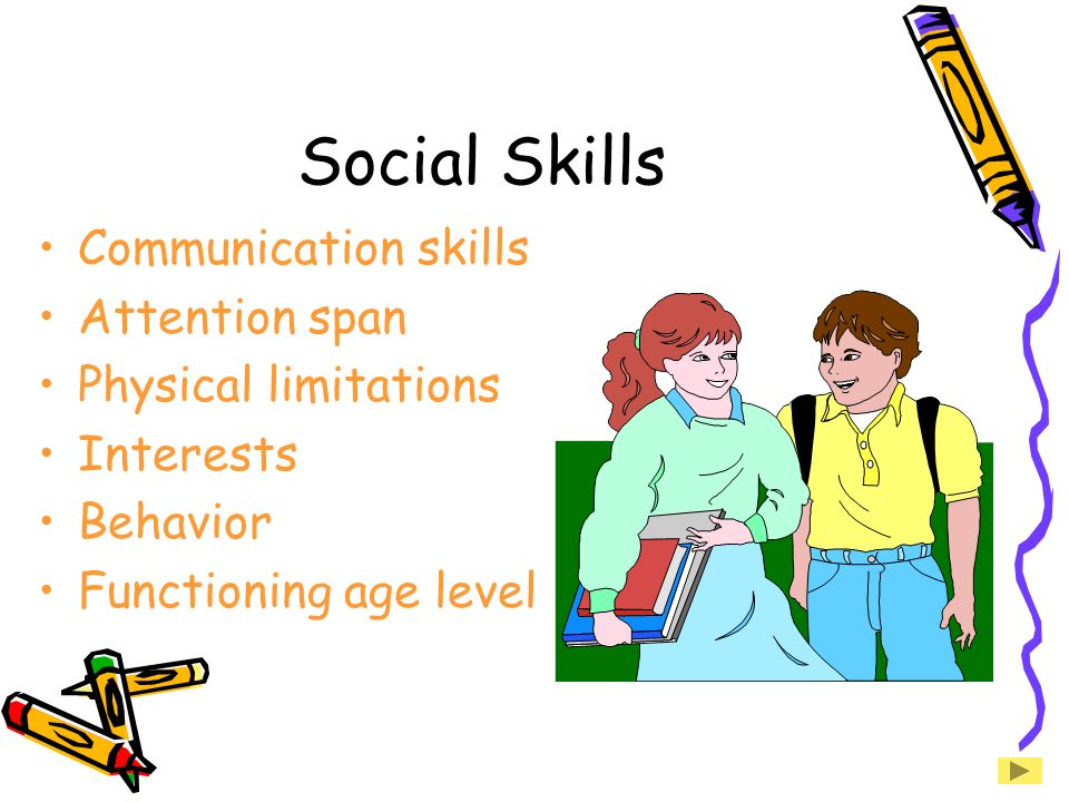 Social Skills Communication skills Attention span Physical limitations