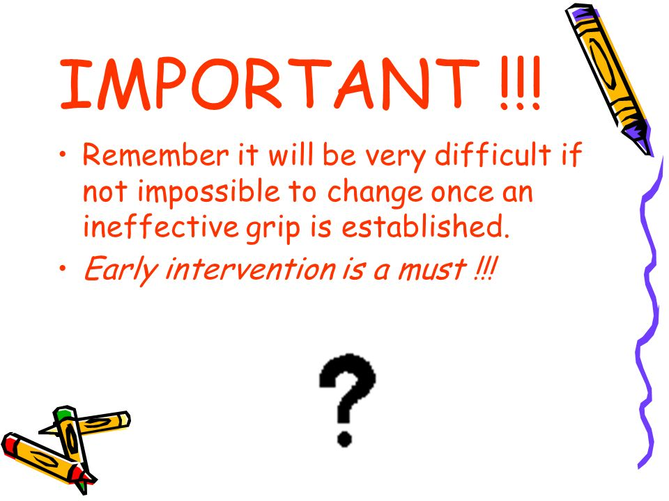 IMPORTANT !!! Remember it will be very difficult if not impossible to change once an ineffective grip is established.