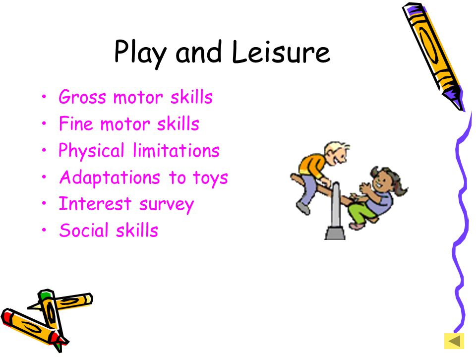 Play and Leisure Gross motor skills Fine motor skills