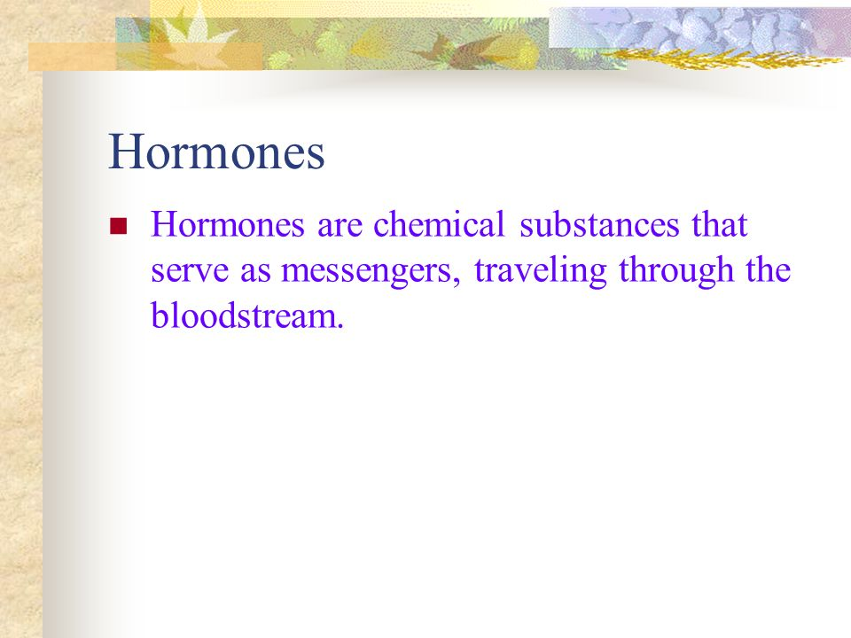 Hormones Hormones are chemical substances that serve as messengers, traveling through the bloodstream.