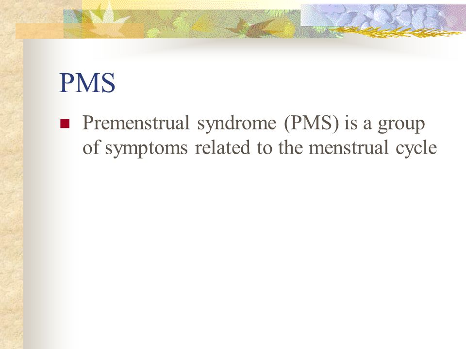 PMS Premenstrual syndrome (PMS) is a group of symptoms related to the menstrual cycle