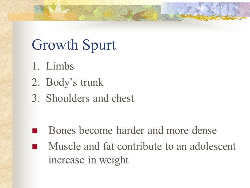 Growth Spurt 1. Limbs 2. Body's trunk 3. Shoulders and chest