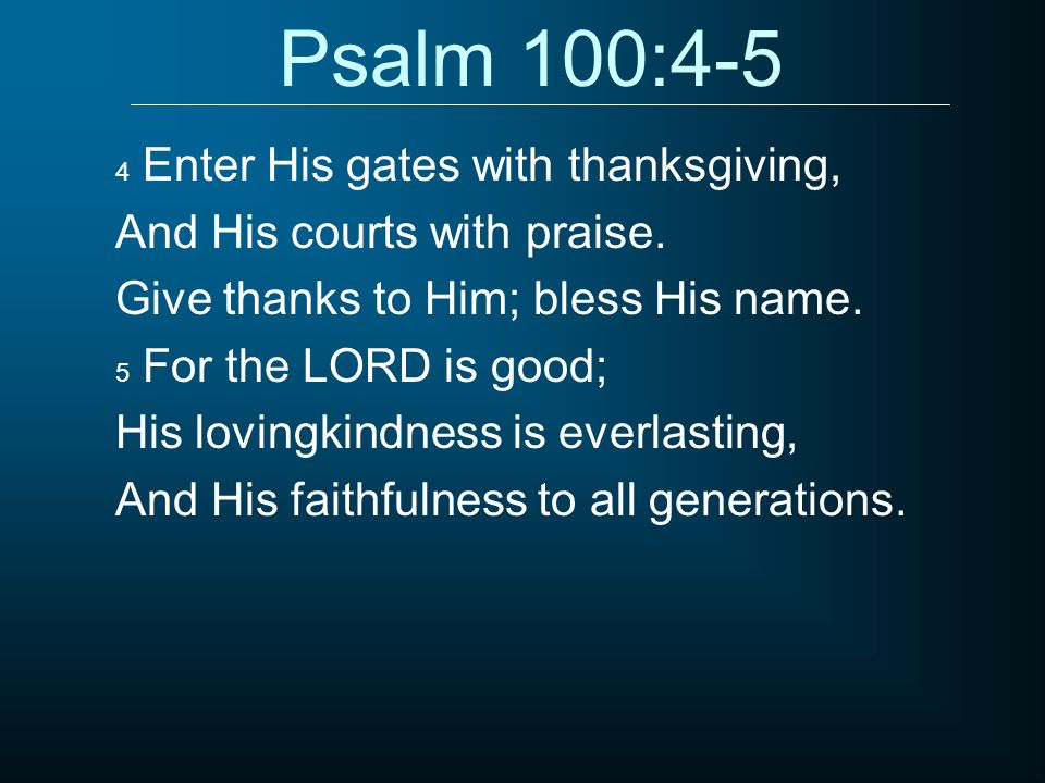 Psalm 100:4-5 And His courts with praise.