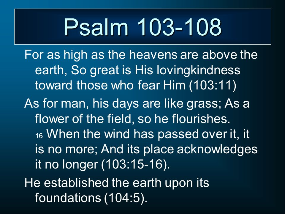 Psalm 103-108 For as high as the heavens are above the earth, So great is His lovingkindness toward those who fear Him (103:11)