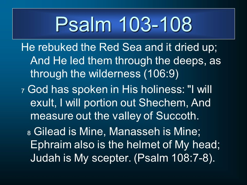Psalm 103-108 He rebuked the Red Sea and it dried up; And He led them through the deeps, as through the wilderness (106:9)