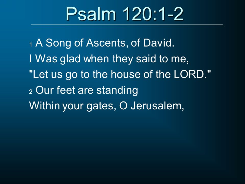 Psalm 120:1-2 I Was glad when they said to me,