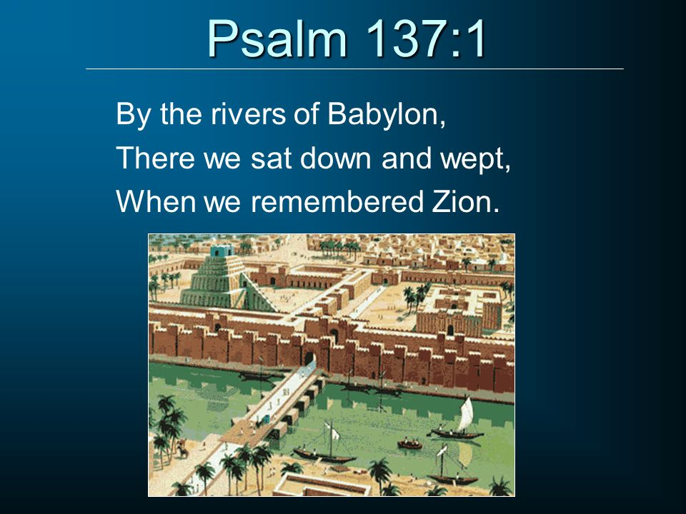 Psalm 137:1 By the rivers of Babylon, There we sat down and wept,