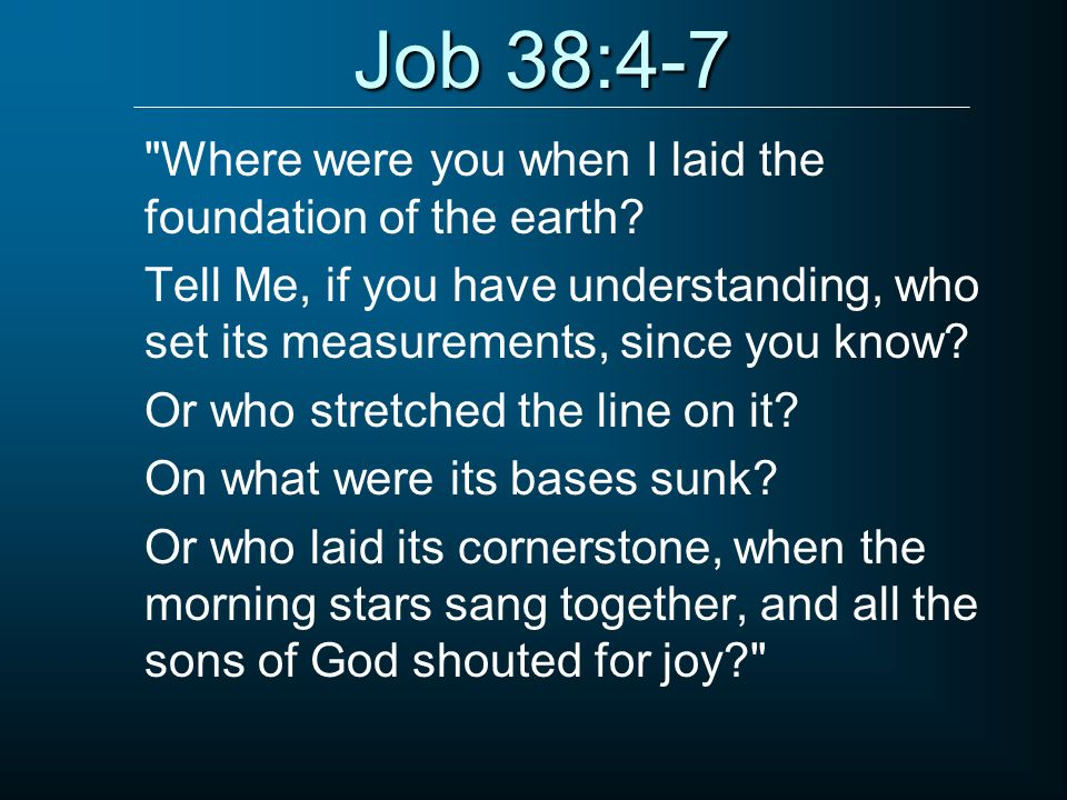 Job 38:4-7 Where were you when I laid the foundation of the earth