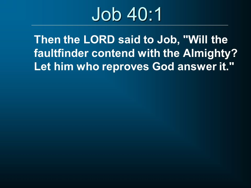 Job 40:1 Then the LORD said to Job, Will the faultfinder contend with the Almighty.