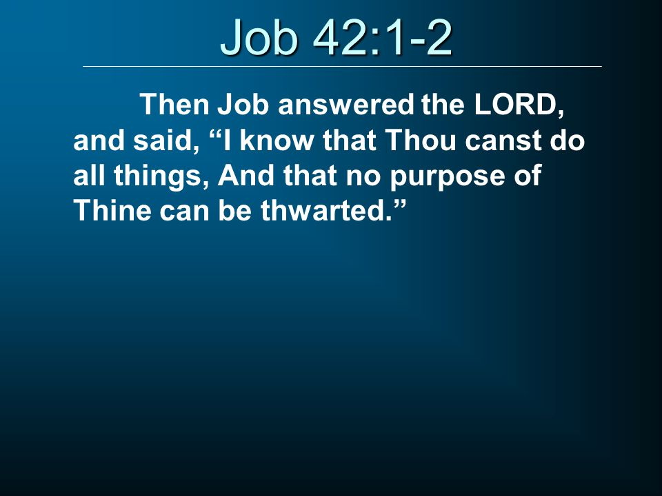 Job 42:1-2 Then Job answered the LORD, and said, I know that Thou canst do all things, And that no purpose of Thine can be thwarted.