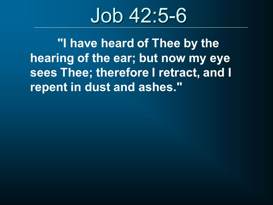 Job 42:5-6 I have heard of Thee by the hearing of the ear; but now my eye sees Thee; therefore I retract, and I repent in dust and ashes.