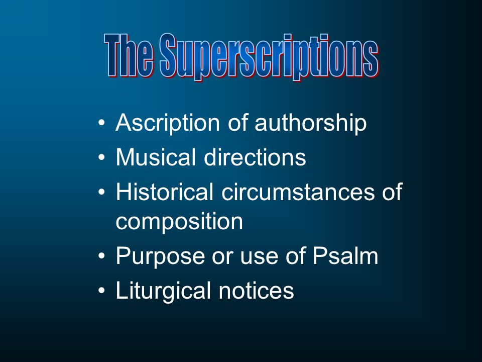 The Superscriptions Ascription of authorship. Musical directions. Historical circumstances of composition.