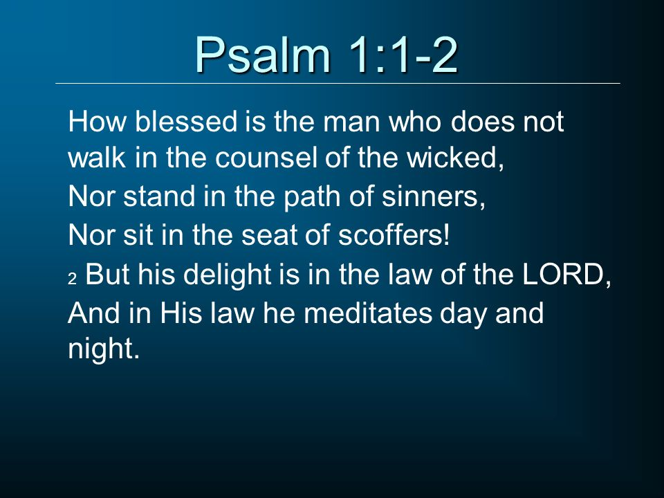 Psalm 1:1-2 How blessed is the man who does not walk in the counsel of the wicked, Nor stand in the path of sinners,