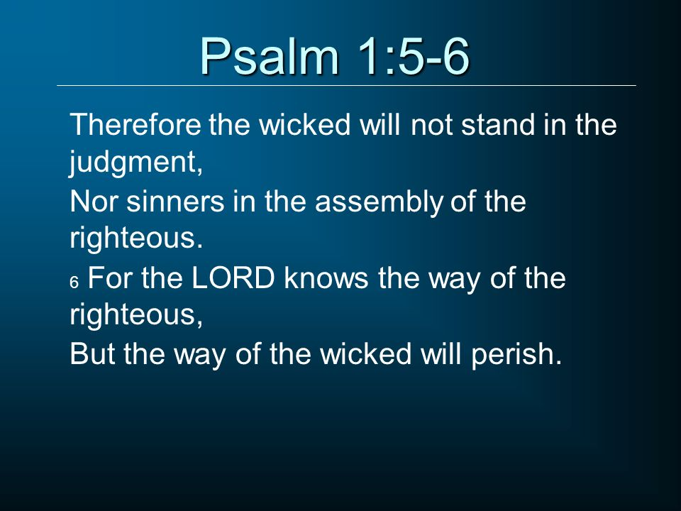 Psalm 1:5-6 Therefore the wicked will not stand in the judgment,