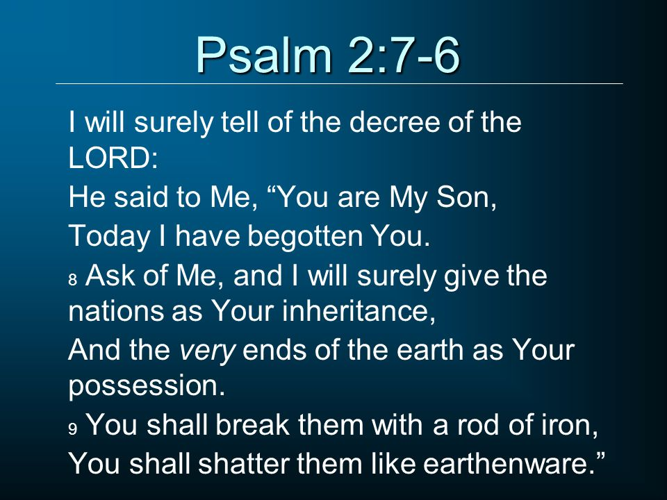 Psalm 2:7-6 I will surely tell of the decree of the LORD: