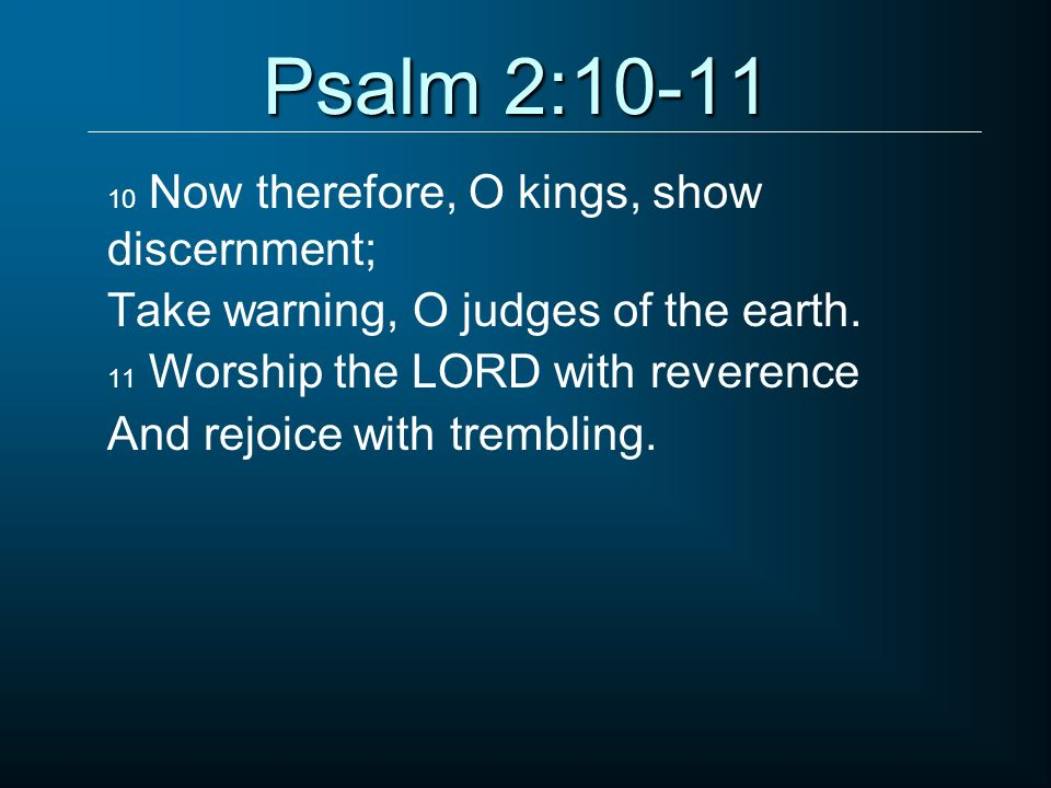 Psalm 2:10-11 Take warning, O judges of the earth.