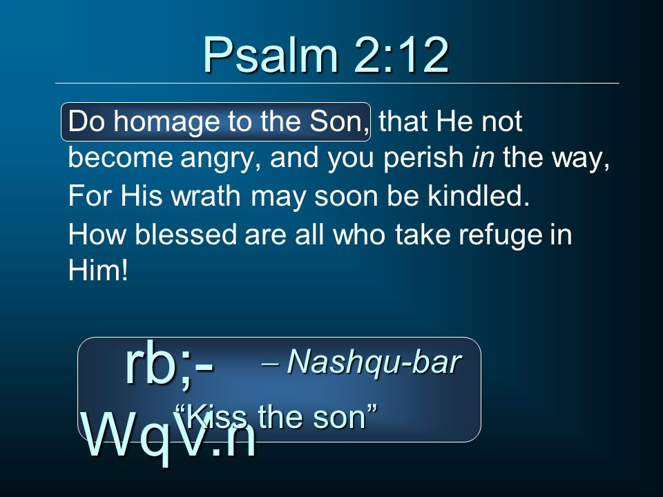 rb;-WqV.n: Psalm 2:12  Nashqu-bar Kiss the son