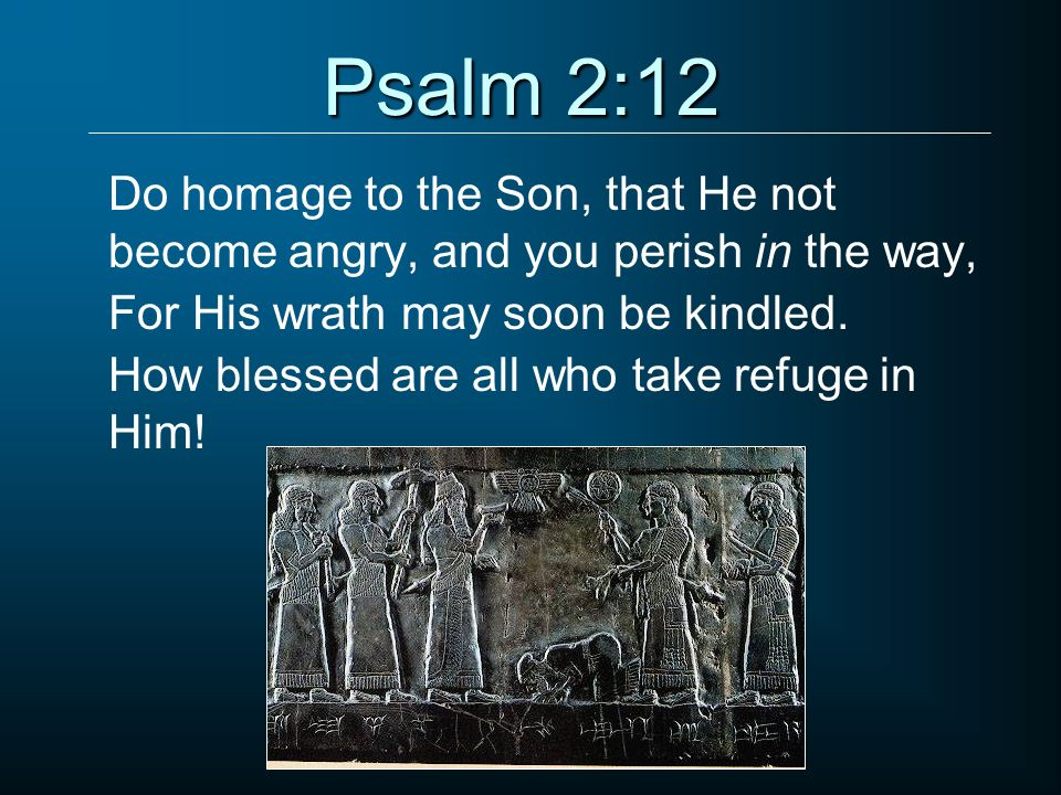 Psalm 2:12 Do homage to the Son, that He not become angry, and you perish in the way, For His wrath may soon be kindled.
