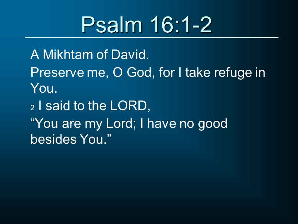 Psalm 16:1-2 A Mikhtam of David.