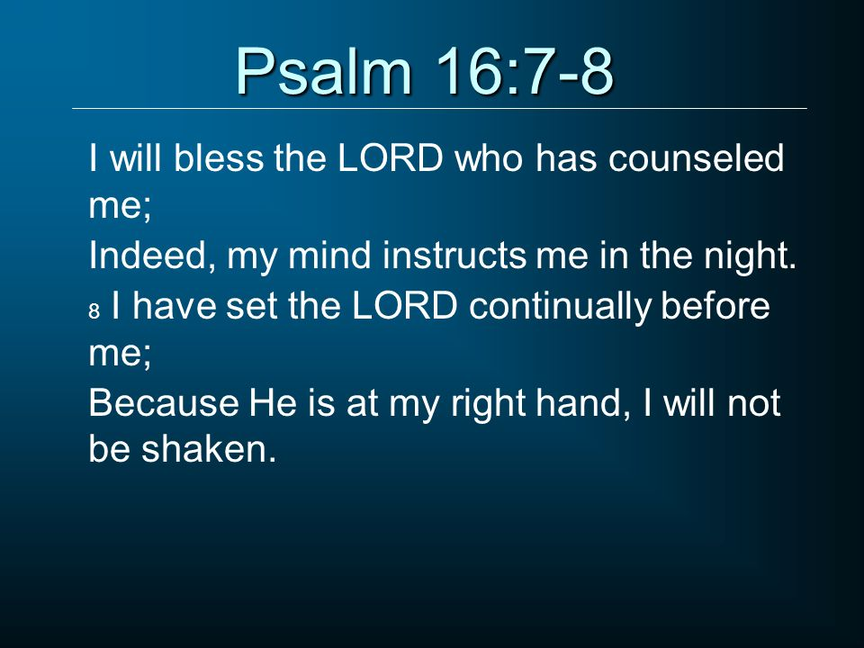 Psalm 16:7-8 I will bless the LORD who has counseled me;