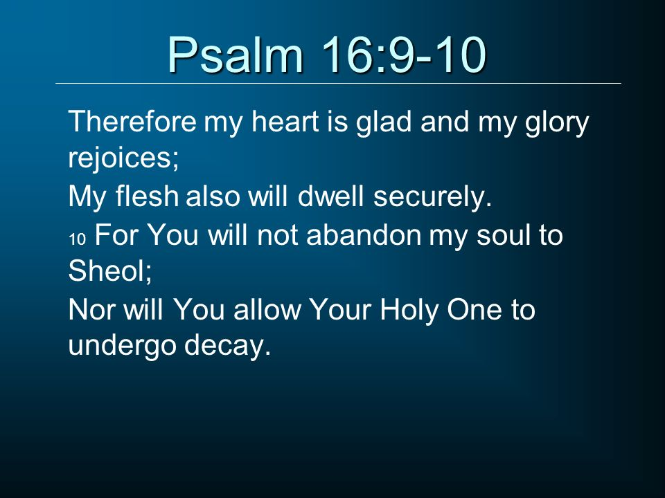 Psalm 16:9-10 Therefore my heart is glad and my glory rejoices;