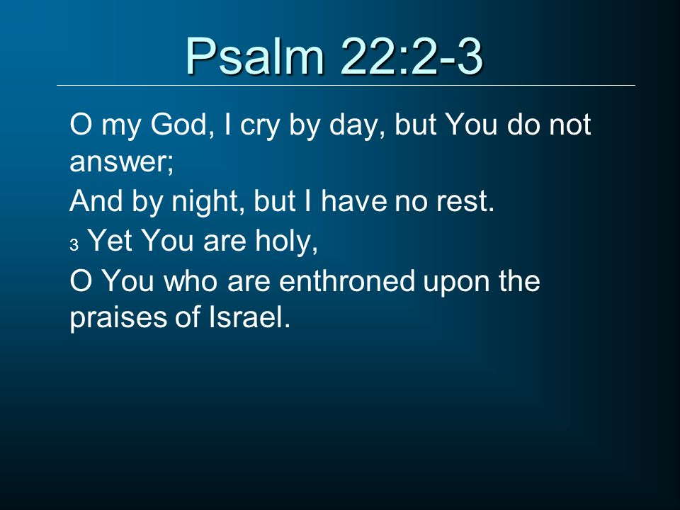 Psalm 22:2-3 O my God, I cry by day, but You do not answer;