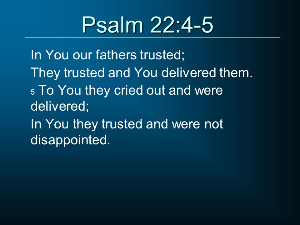 Psalm 22:4-5 In You our fathers trusted;