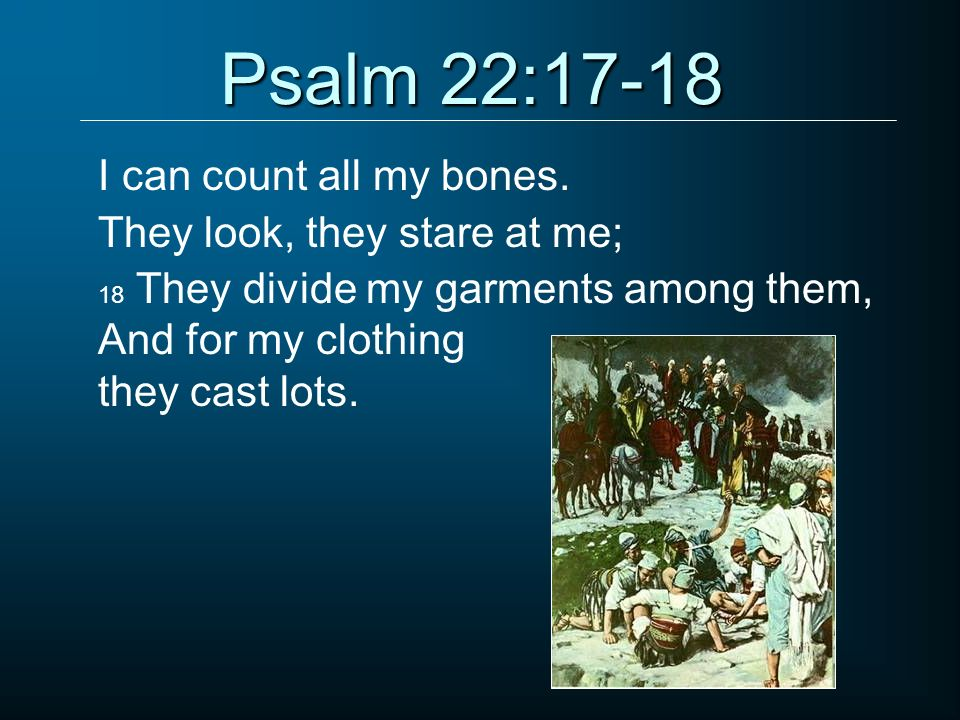 Psalm 22:17-18 I can count all my bones. They look, they stare at me;
