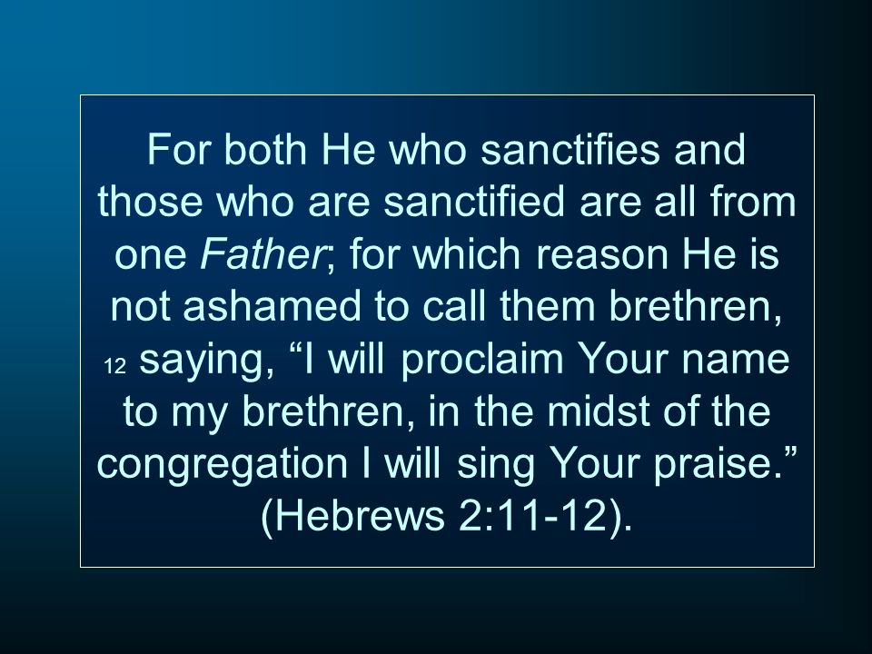 For both He who sanctifies and those who are sanctified are all from one Father; for which reason He is not ashamed to call them brethren, 12 saying, I will proclaim Your name to my brethren, in the midst of the congregation I will sing Your praise. (Hebrews 2:11-12).