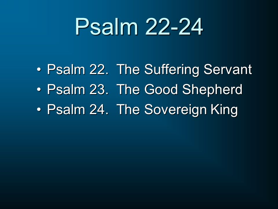 Psalm 22-24 Psalm 22. The Suffering Servant