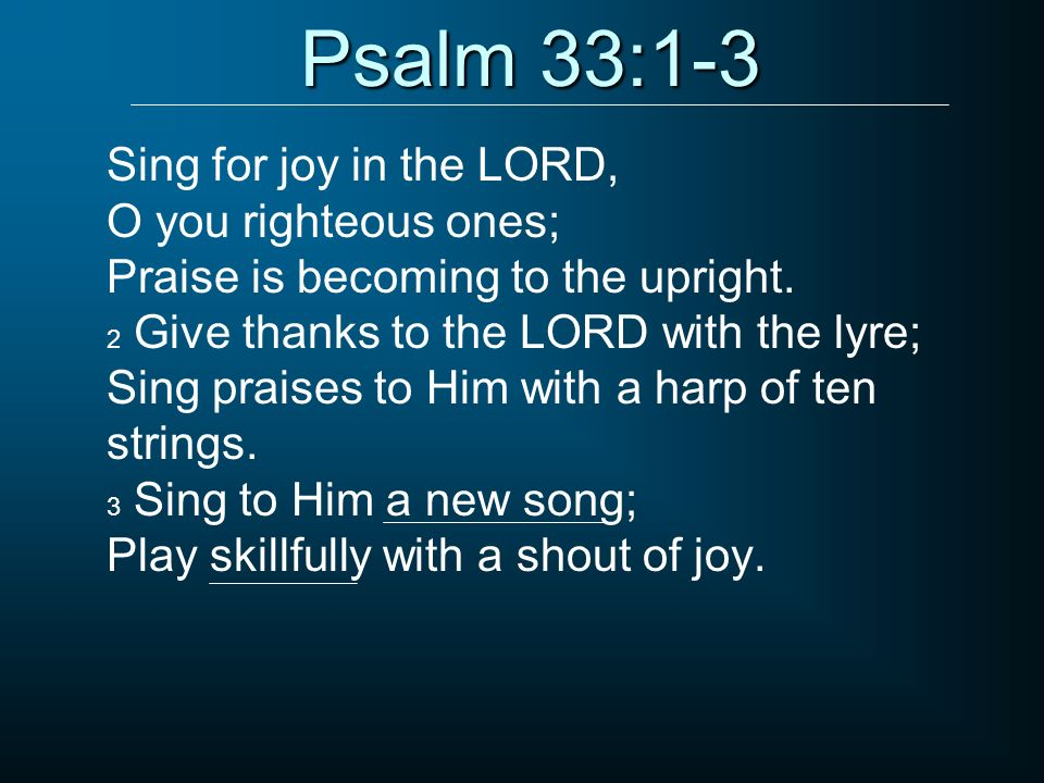 Psalm 33:1-3 Sing for joy in the LORD, O you righteous ones;