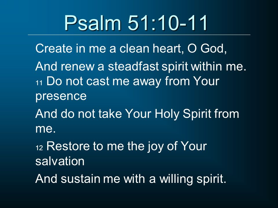 Psalm 51:10-11 Create in me a clean heart, O God,