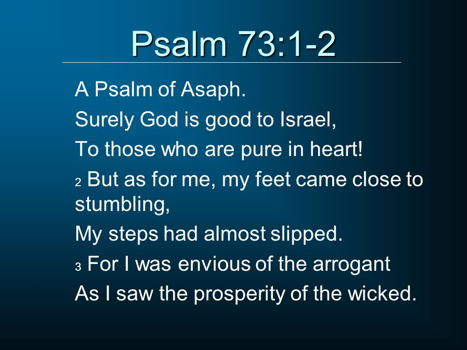 Psalm 73:1-2 A Psalm of Asaph. Surely God is good to Israel,