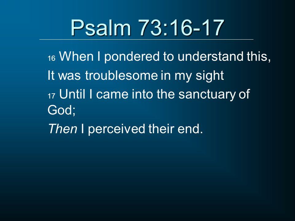 Psalm 73:16-17 It was troublesome in my sight