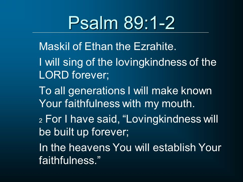 Psalm 89:1-2 Maskil of Ethan the Ezrahite.