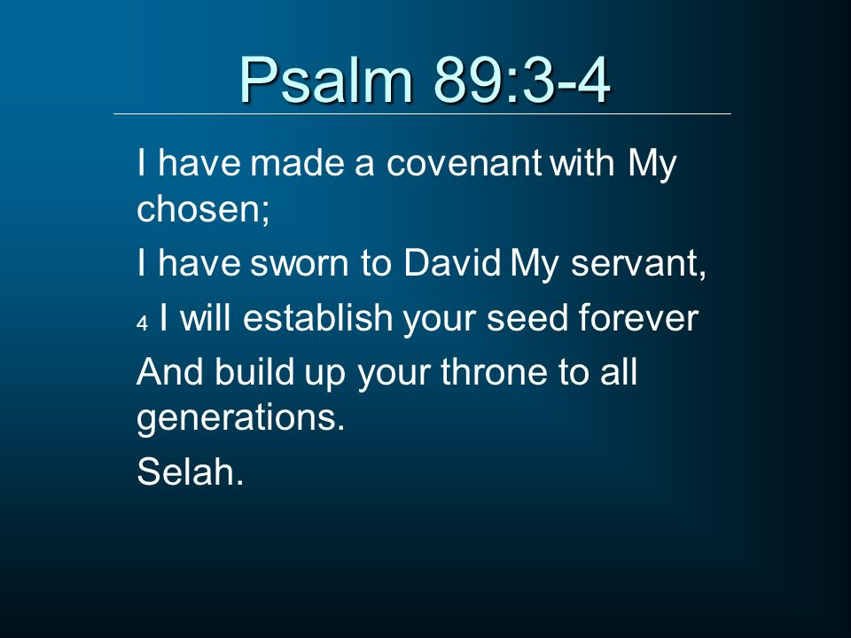 Psalm 89:3-4 I have made a covenant with My chosen;