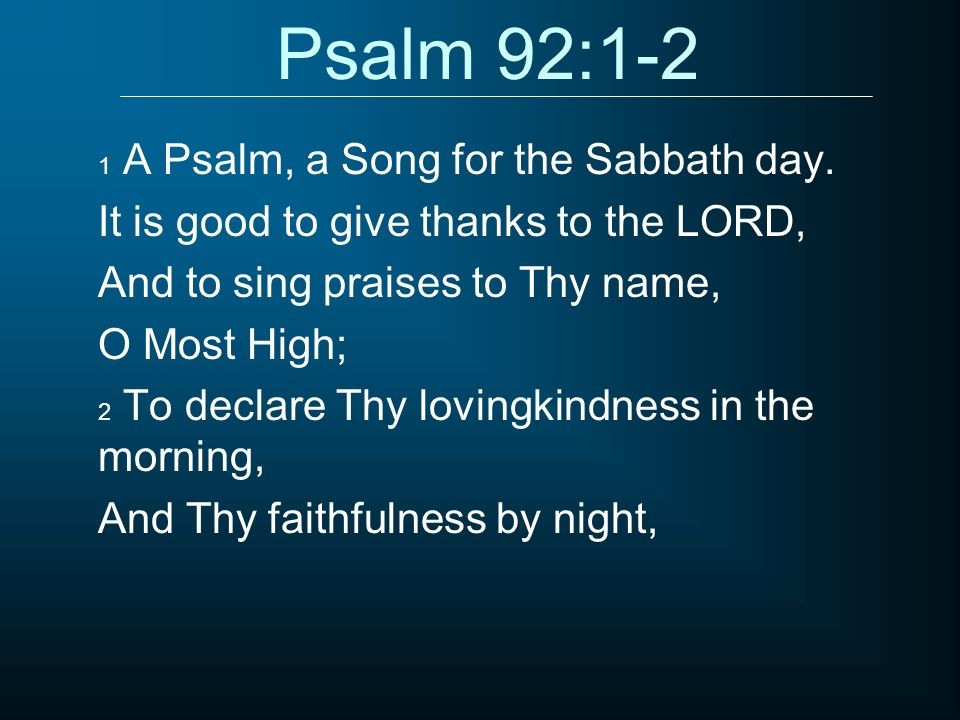 Psalm 92:1-2 It is good to give thanks to the LORD,