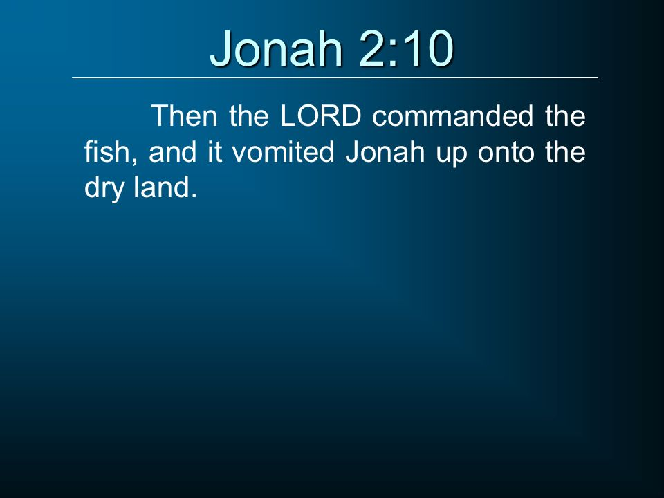 Jonah 2:10 Then the LORD commanded the fish, and it vomited Jonah up onto the dry land.