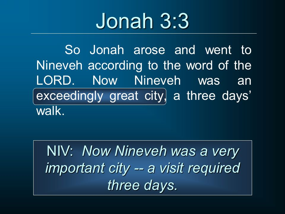 Jonah 3:3 So Jonah arose and went to Nineveh according to the word of the LORD. Now Nineveh was an exceedingly great city, a three days' walk.