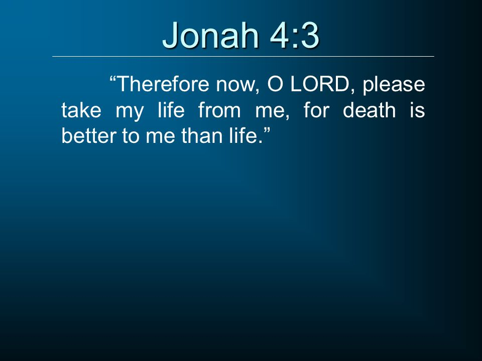 Jonah 4:3 Therefore now, O LORD, please take my life from me, for death is better to me than life.