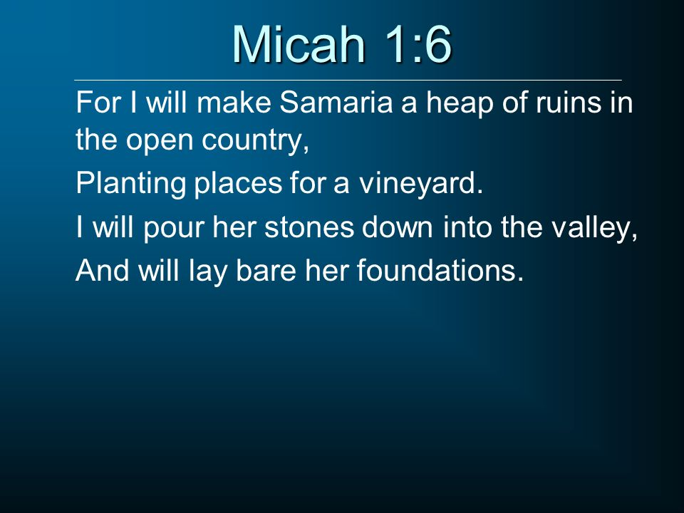 Micah 1:6 For I will make Samaria a heap of ruins in the open country,