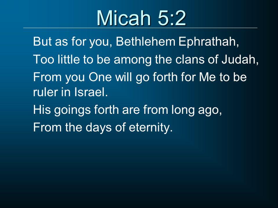 Micah 5:2 But as for you, Bethlehem Ephrathah,