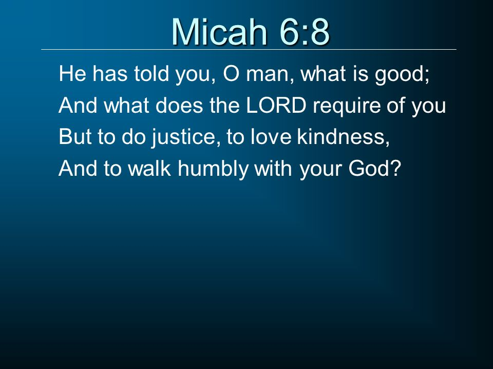 Micah 6:8 He has told you, O man, what is good;