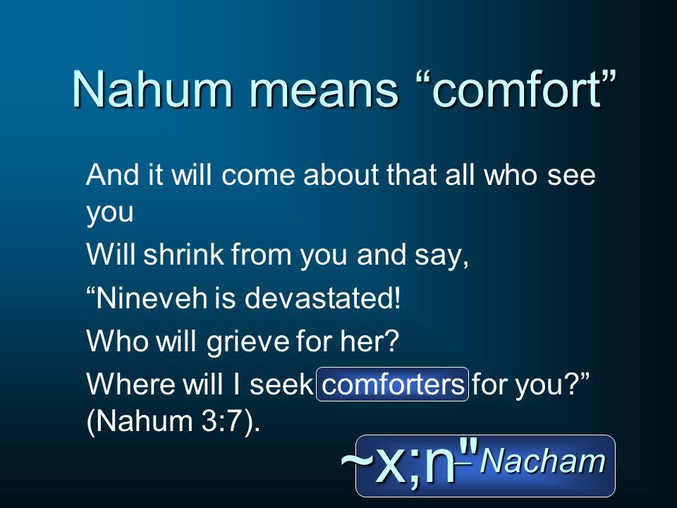 ~x;n Nahum means comfort  Nacham