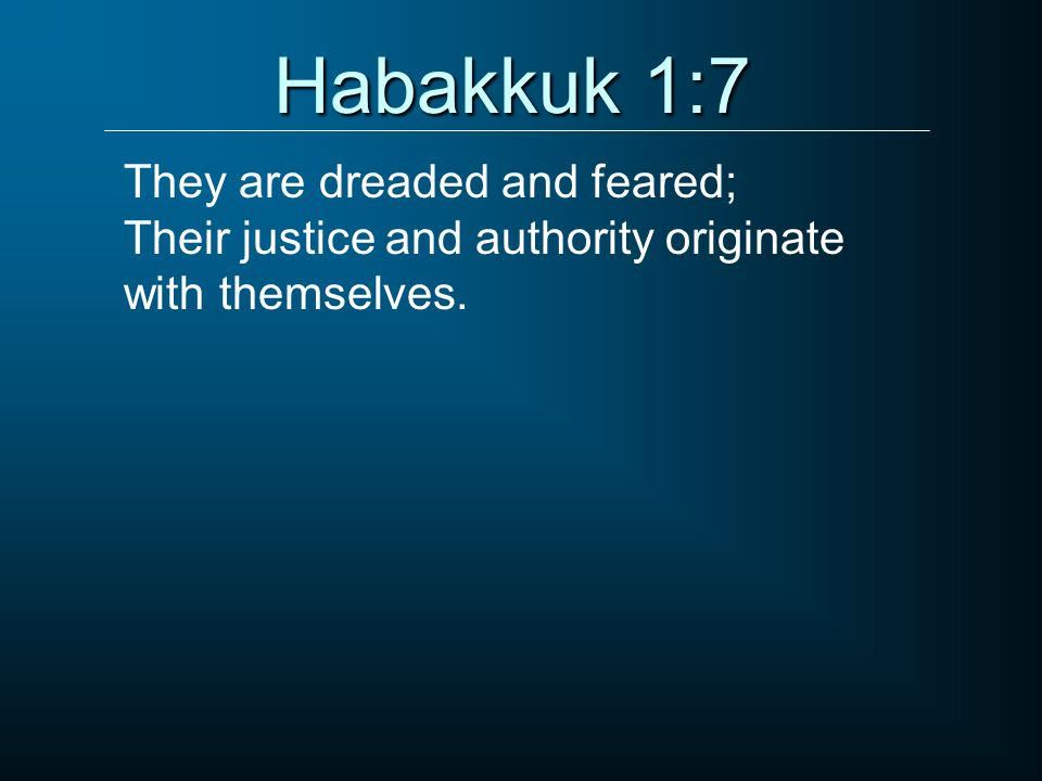 Habakkuk 1:7 They are dreaded and feared;